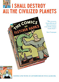 I Shall Destroy All the Civilized Planets: The Comics of Fletcher Hanks: The Fantastic Comics of Fle Books