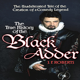 The True History of the Blackadder: The Unadulterated Tale of the Creation of a Comedy Legend (Hardc Books