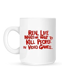 Real Life Makes Me Want To Kill People In Video Games White Mug Home - Tableware